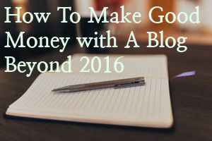how-to-make-good-money-with-a-blog-beyond-2016